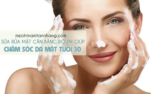 Sữa rửa mặt có khả năng cân bằng độ pH giúp chăm sóc da mặt ở tuổi 30